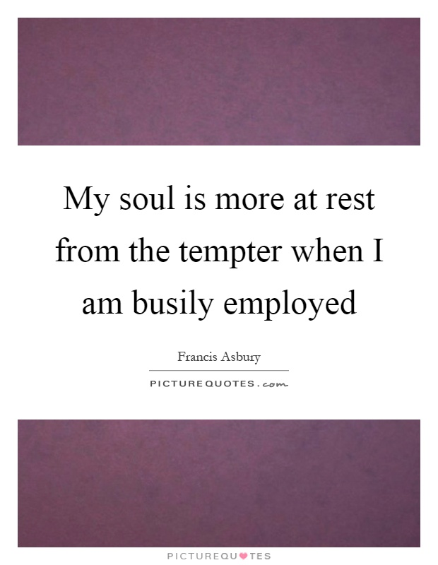 My soul is more at rest from the tempter when I am busily employed Picture Quote #1