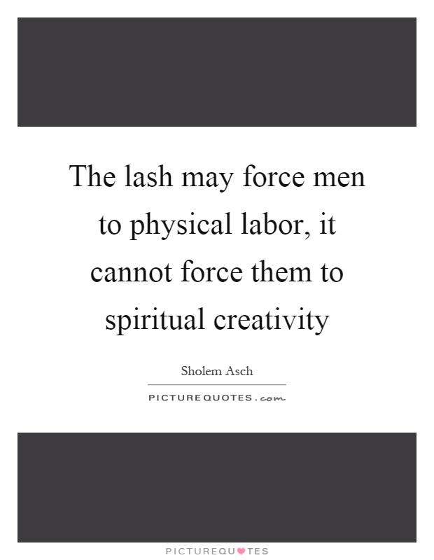 The lash may force men to physical labor, it cannot force them to spiritual creativity Picture Quote #1