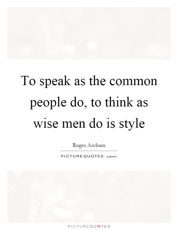 To speak as the common people do, to think as wise men do is style Picture Quote #1
