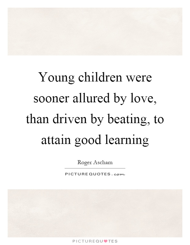 Young children were sooner allured by love, than driven by beating, to attain good learning Picture Quote #1