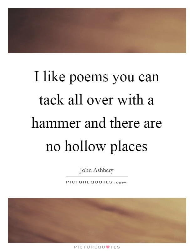 I like poems you can tack all over with a hammer and there are no hollow places Picture Quote #1