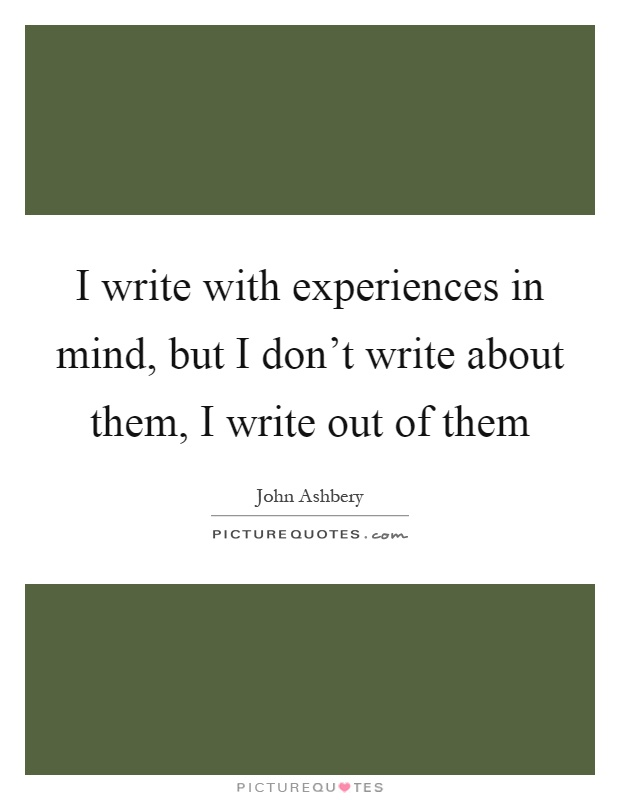 I write with experiences in mind, but I don't write about them, I write out of them Picture Quote #1