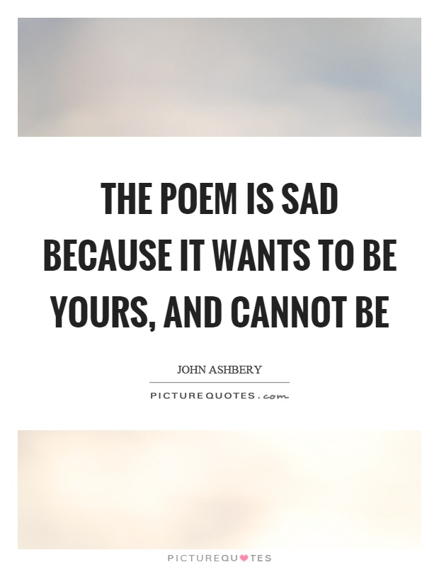 The poem is sad because it wants to be yours, and cannot be Picture Quote #1