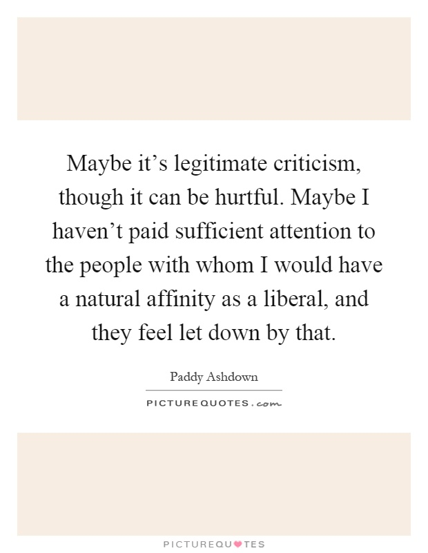 Maybe it's legitimate criticism, though it can be hurtful. Maybe I haven't paid sufficient attention to the people with whom I would have a natural affinity as a liberal, and they feel let down by that Picture Quote #1