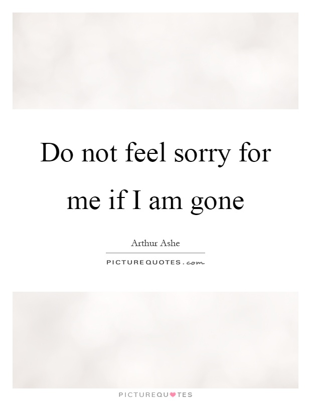 Do not feel sorry for me if I am gone Picture Quote #1