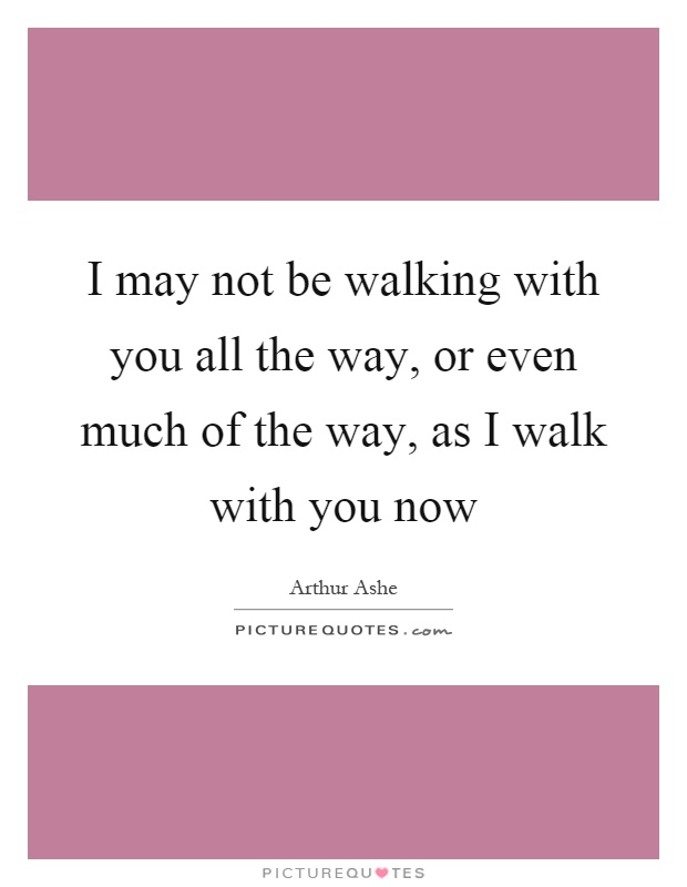 I may not be walking with you all the way, or even much of the way, as I walk with you now Picture Quote #1