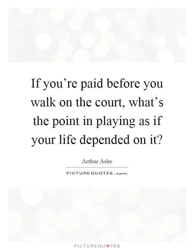 What S The Point Of Life Quotes: If You're Paid Before You Walk On The Court, What's The