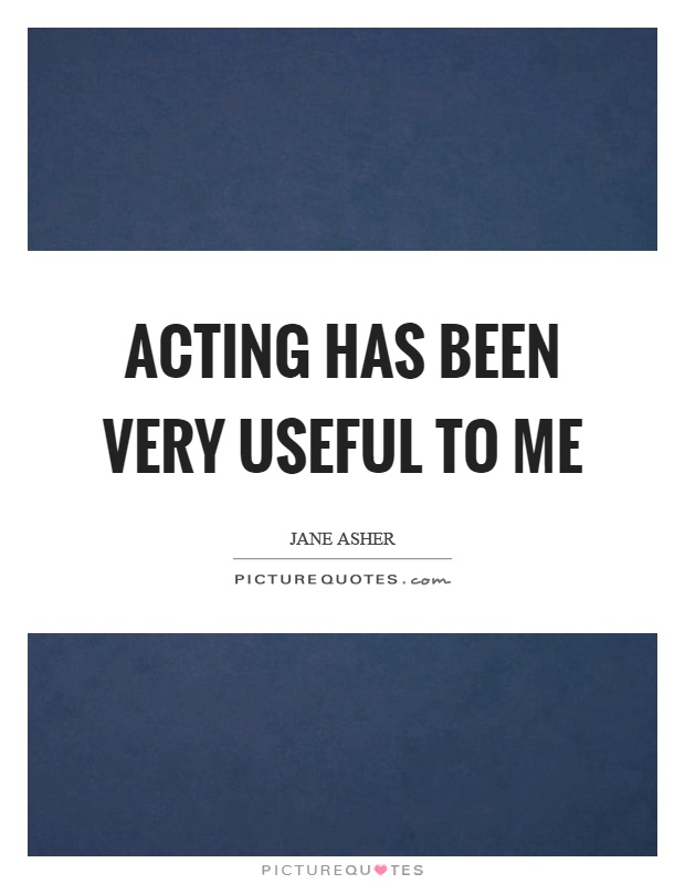 Acting has been very useful to me Picture Quote #1