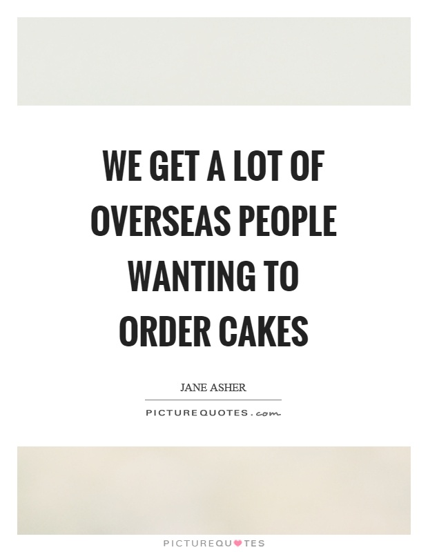We get a lot of overseas people wanting to order cakes Picture Quote #1