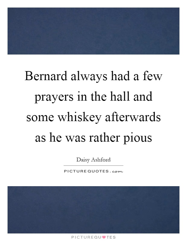 Bernard always had a few prayers in the hall and some whiskey afterwards as he was rather pious Picture Quote #1