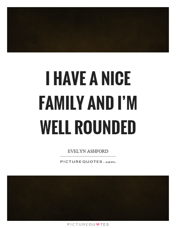I have a nice family and I'm well rounded Picture Quote #1
