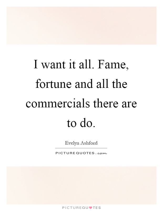 I want it all. Fame, fortune and all the commercials there are to do Picture Quote #1