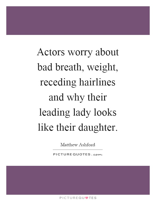 Actors worry about bad breath, weight, receding hairlines and why their leading lady looks like their daughter Picture Quote #1
