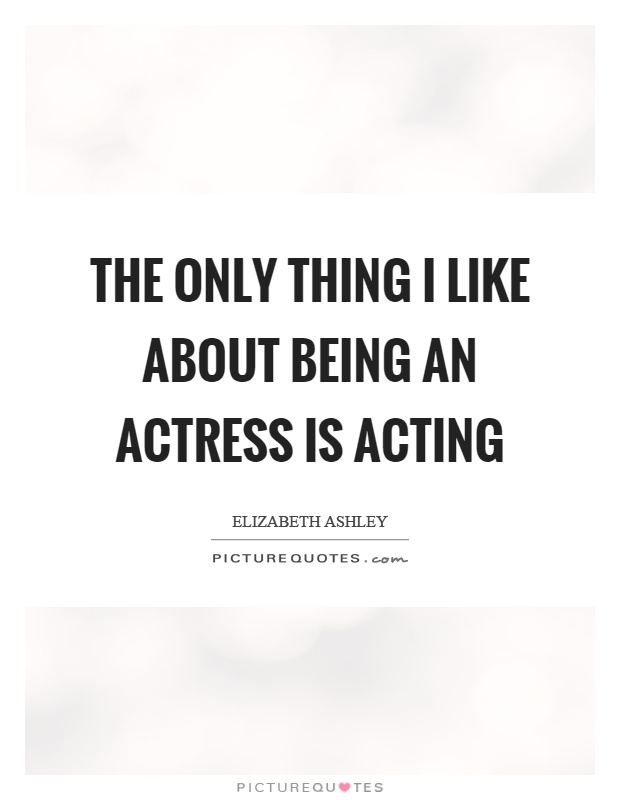 The only thing I like about being an actress is acting Picture Quote #1