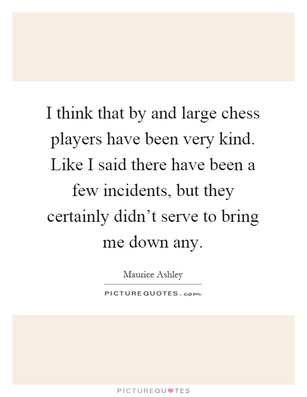 I think that by and large chess players have been very kind. Like I said there have been a few incidents, but they certainly didn't serve to bring me down any Picture Quote #1
