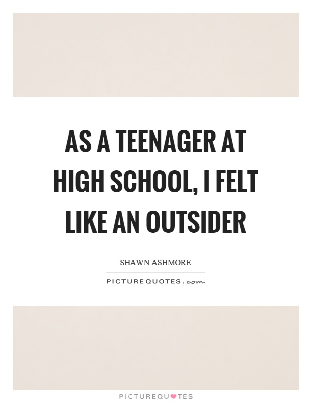 As a teenager at high school, I felt like an outsider Picture Quote #1