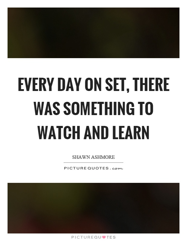 Every day on set, there was something to watch and learn Picture Quote #1