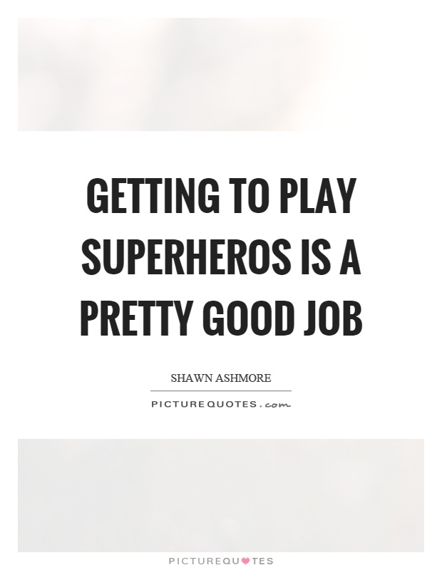 Getting to play superheros is a pretty good job Picture Quote #1