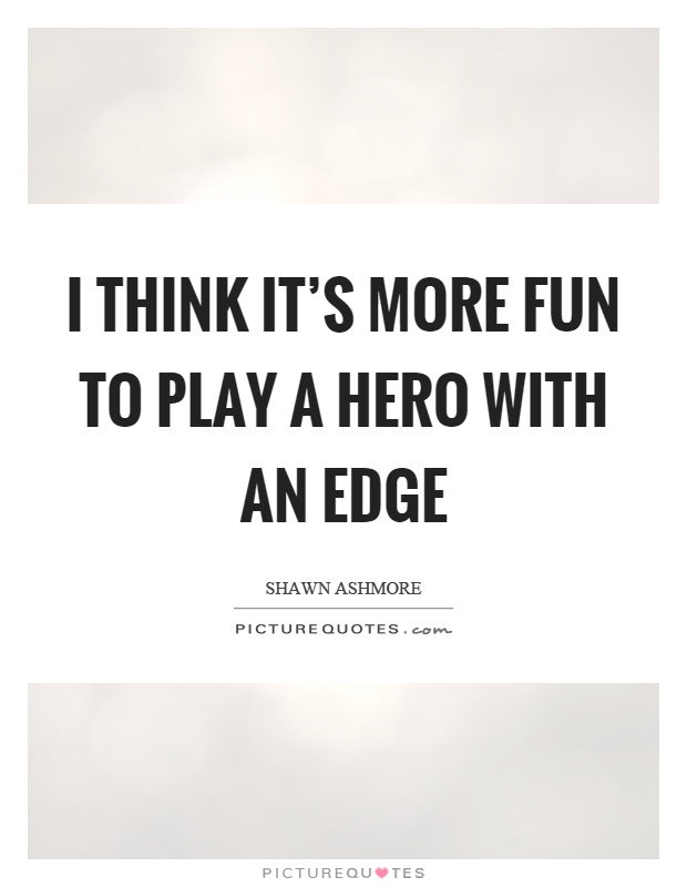 I think it's more fun to play a hero with an edge Picture Quote #1