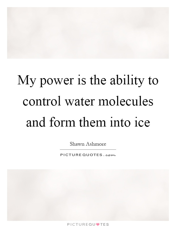 My power is the ability to control water molecules and form them into ice Picture Quote #1