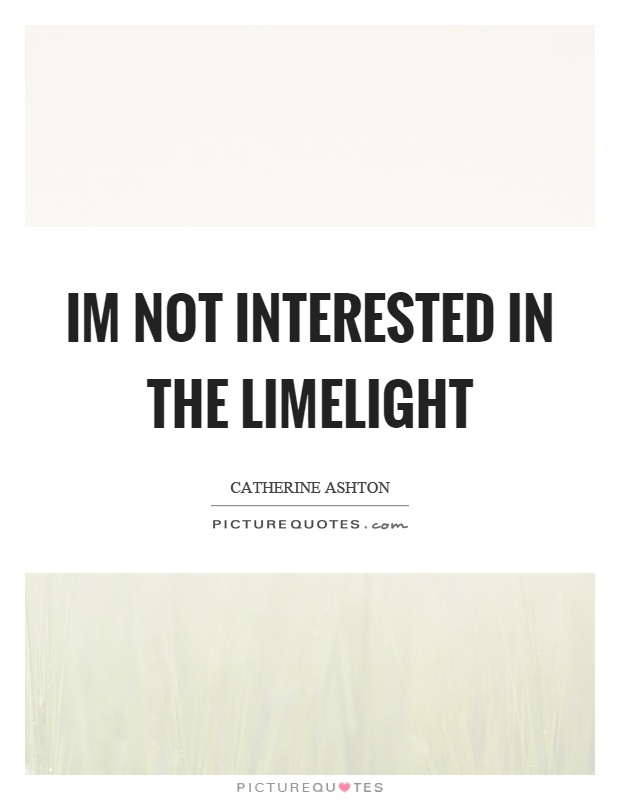 Im not interested in the limelight Picture Quote #1
