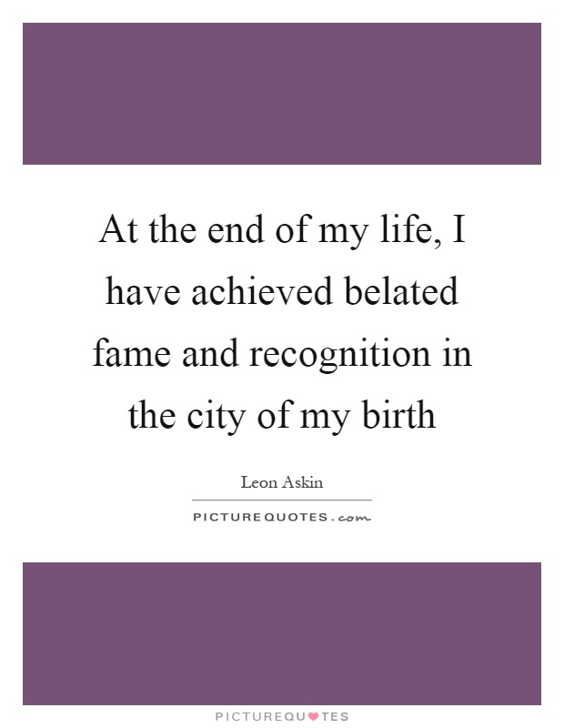 At the end of my life, I have achieved belated fame and recognition in the city of my birth Picture Quote #1
