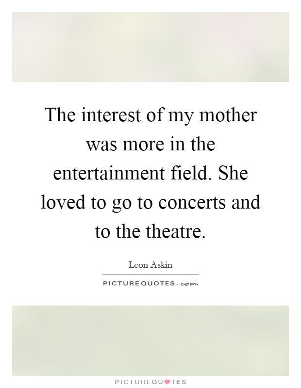 The interest of my mother was more in the entertainment field. She loved to go to concerts and to the theatre Picture Quote #1