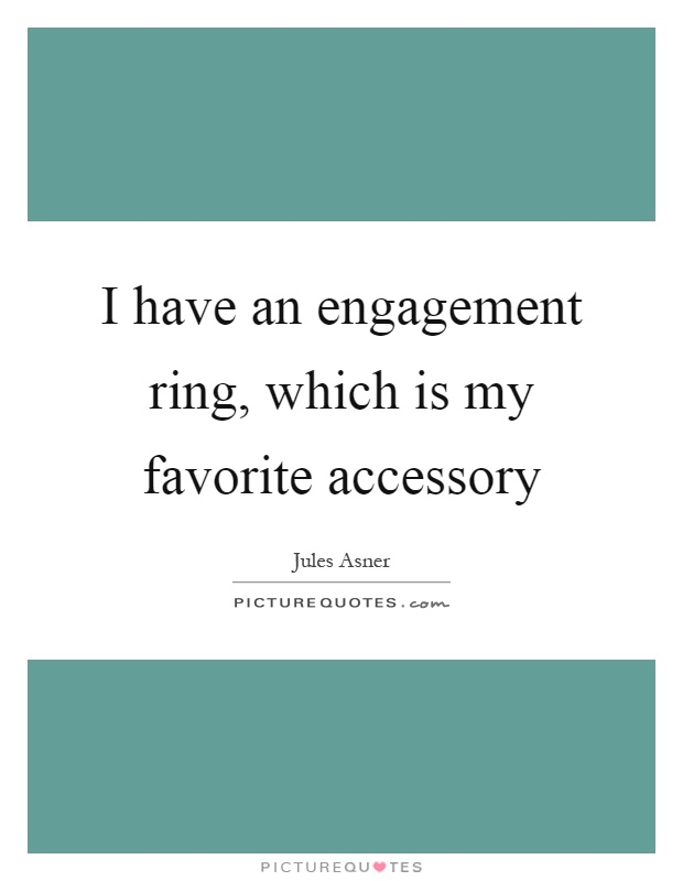 I have an engagement ring, which is my favorite accessory Picture Quote #1