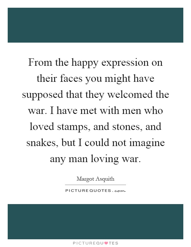 From the happy expression on their faces you might have supposed that they welcomed the war. I have met with men who loved stamps, and stones, and snakes, but I could not imagine any man loving war Picture Quote #1