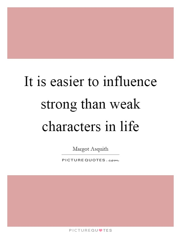 It is easier to influence strong than weak characters in life Picture Quote #1