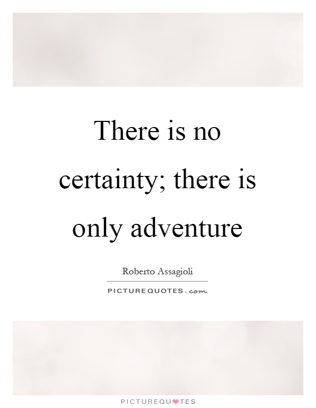 There is no certainty; there is only adventure Picture Quote #1