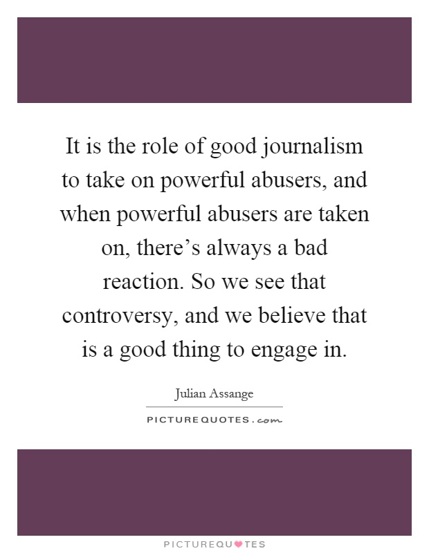 It is the role of good journalism to take on powerful abusers, and when powerful abusers are taken on, there's always a bad reaction. So we see that controversy, and we believe that is a good thing to engage in Picture Quote #1