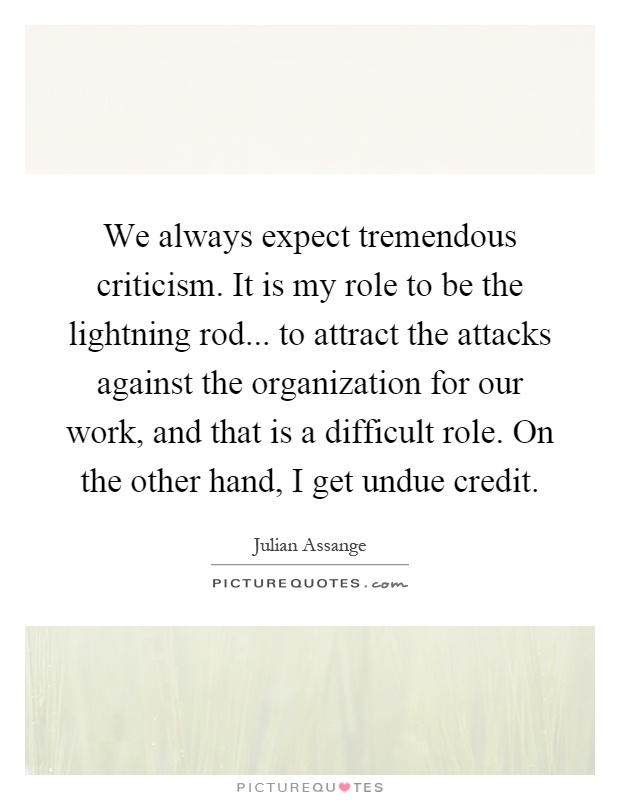 We always expect tremendous criticism. It is my role to be the lightning rod... to attract the attacks against the organization for our work, and that is a difficult role. On the other hand, I get undue credit Picture Quote #1
