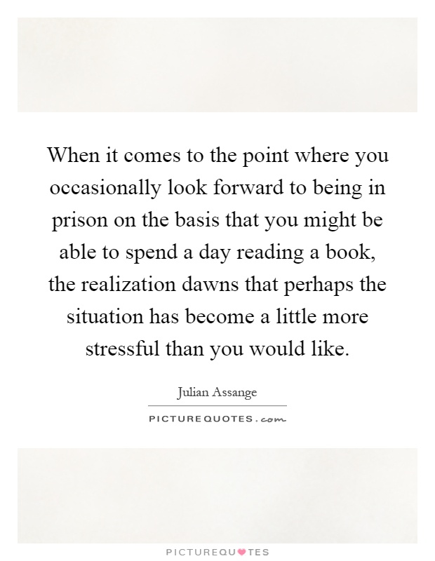 When it comes to the point where you occasionally look forward to being in prison on the basis that you might be able to spend a day reading a book, the realization dawns that perhaps the situation has become a little more stressful than you would like Picture Quote #1