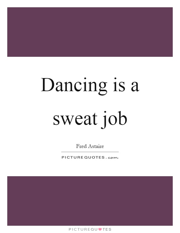 Dancing is a sweat job Picture Quote #1