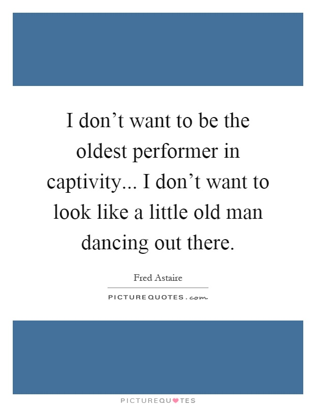 I don't want to be the oldest performer in captivity... I don't want to look like a little old man dancing out there Picture Quote #1