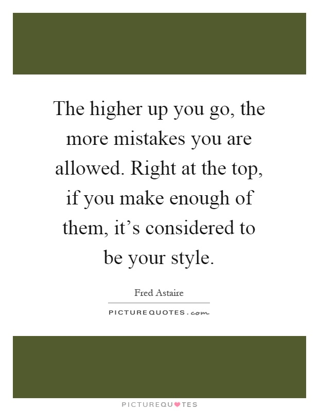 The higher up you go, the more mistakes you are allowed. Right at the top, if you make enough of them, it's considered to be your style Picture Quote #1