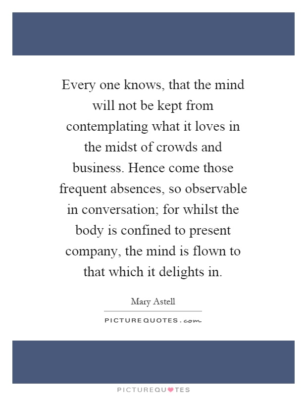 Every one knows, that the mind will not be kept from contemplating what it loves in the midst of crowds and business. Hence come those frequent absences, so observable in conversation; for whilst the body is confined to present company, the mind is flown to that which it delights in Picture Quote #1