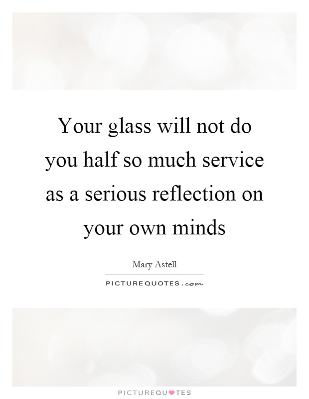 Your glass will not do you half so much service as a serious reflection on your own minds Picture Quote #1