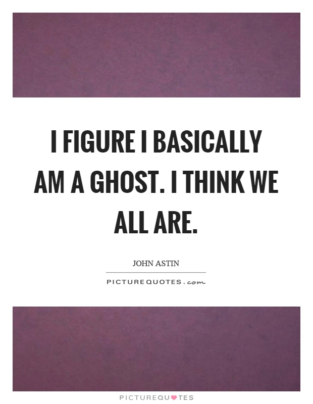 I figure I basically am a ghost. I think we all are Picture Quote #1