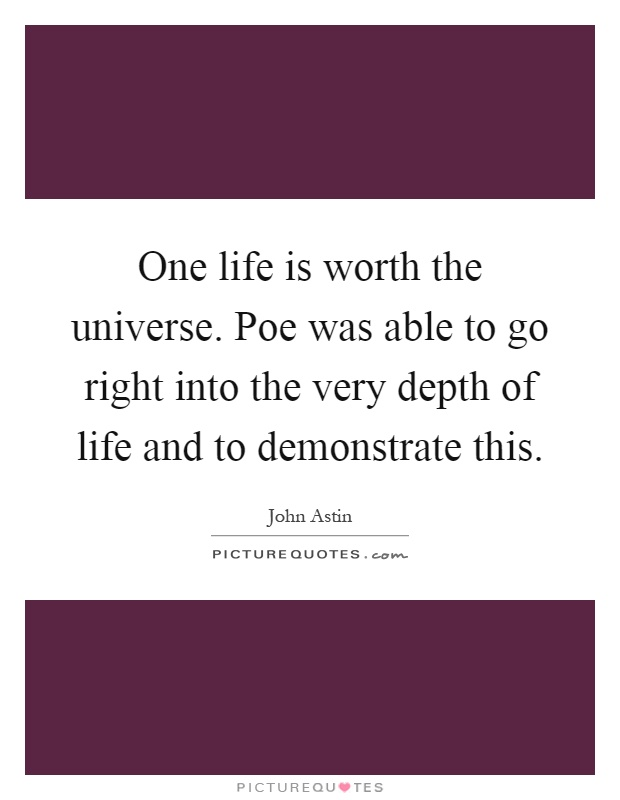 One life is worth the universe. Poe was able to go right into the very depth of life and to demonstrate this Picture Quote #1