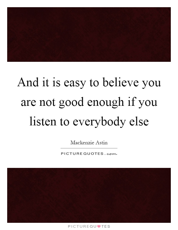And it is easy to believe you are not good enough if you listen to everybody else Picture Quote #1