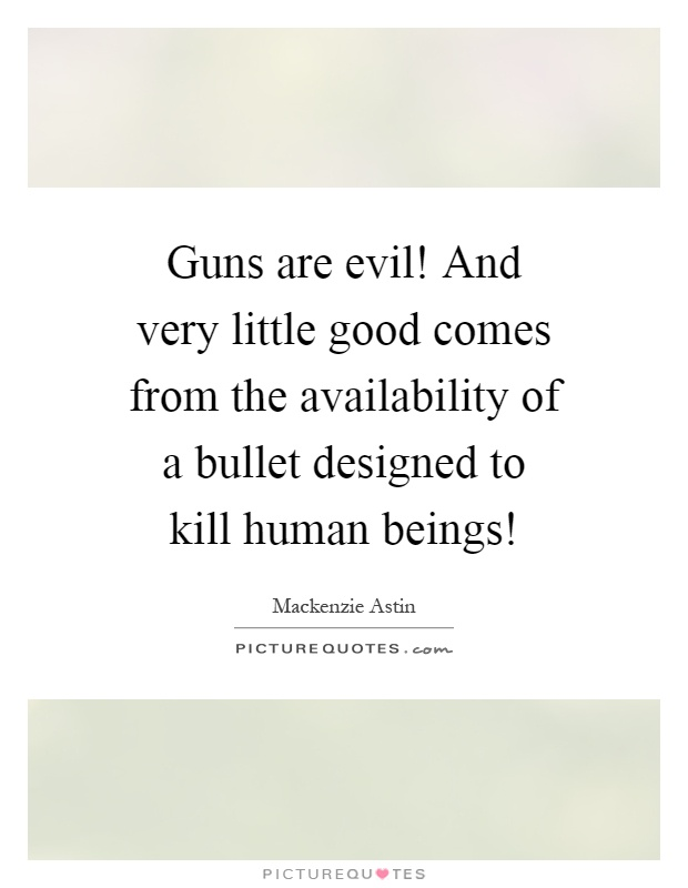 Guns are evil! And very little good comes from the availability of a bullet designed to kill human beings! Picture Quote #1