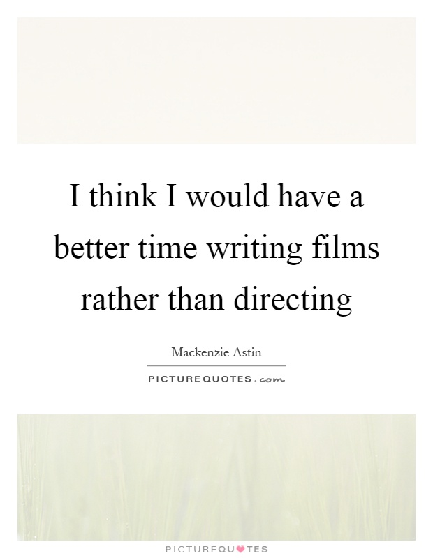 I think I would have a better time writing films rather than directing Picture Quote #1