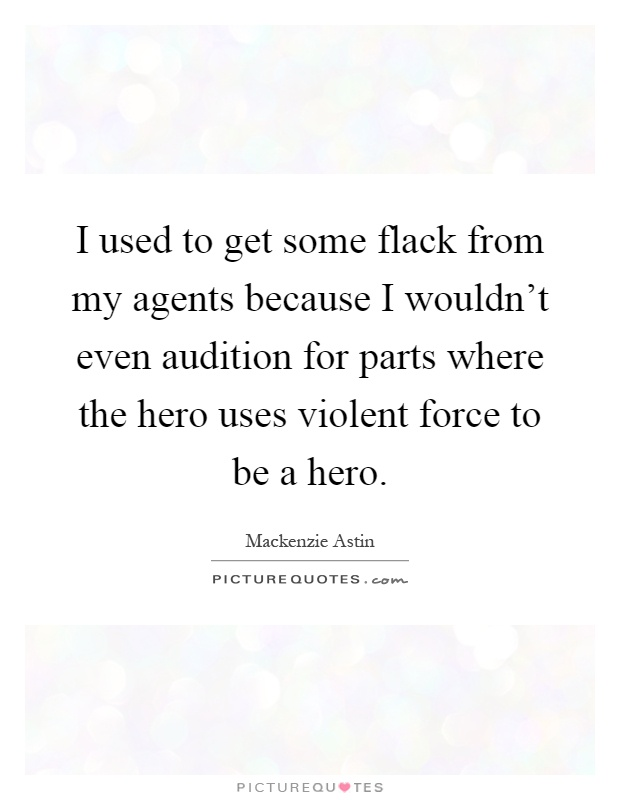I used to get some flack from my agents because I wouldn't even audition for parts where the hero uses violent force to be a hero Picture Quote #1