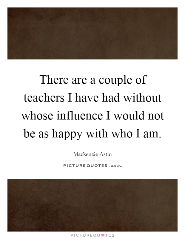 There are a couple of teachers I have had without whose influence I would not be as happy with who I am Picture Quote #1