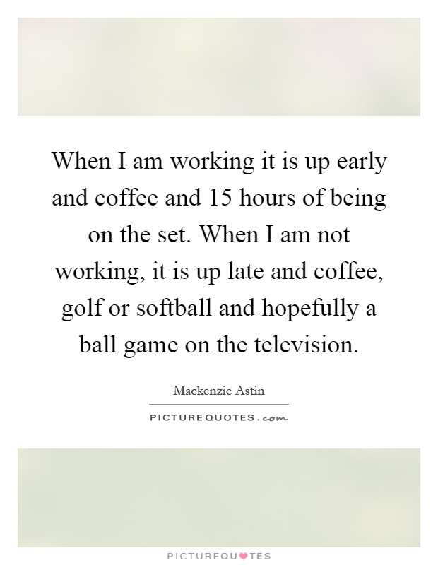 When I am working it is up early and coffee and 15 hours of being on the set. When I am not working, it is up late and coffee, golf or softball and hopefully a ball game on the television Picture Quote #1