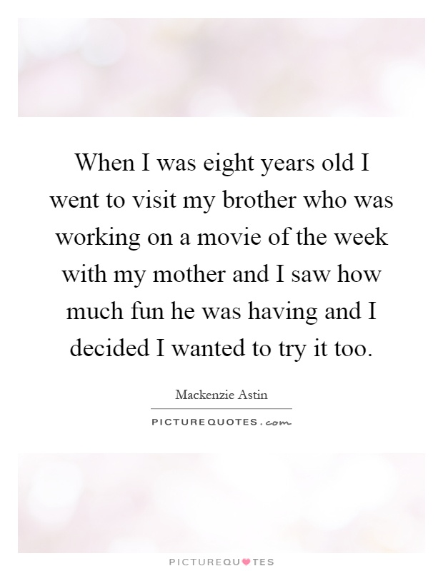 When I was eight years old I went to visit my brother who was working on a movie of the week with my mother and I saw how much fun he was having and I decided I wanted to try it too Picture Quote #1