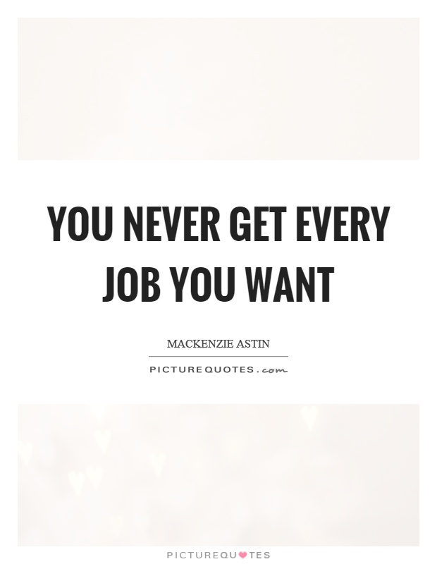 You never get every job you want Picture Quote #1