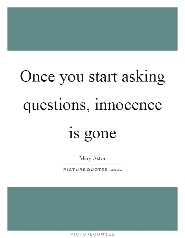 Once you start asking questions, innocence is gone Picture Quote #1